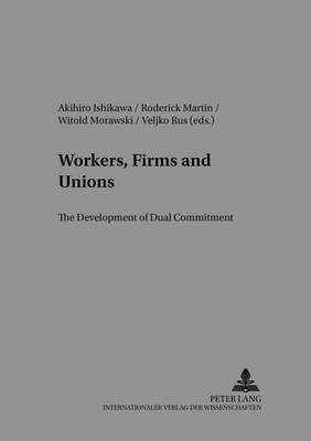 Workers, Firms and Unions: Development of Dual Commitment Part 2 - Arbeit - Technik - Organisation - Soziales / Work - Technology - Organization - Society v. 10 (Paperback)