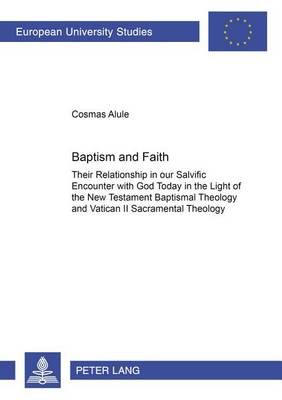 Baptism and Faith: Their Relationship in Our Salvific Encounter with God Today in the Light of the New Testament Baptismal Theology and Vatican II Sacramental Theology - Europaische Hochschulschriften/European University Studies/Publications Universitaires Europeennes Reihe 23: Theologie/Series 23: Theology/Serie 23: Theologie v. 700 (Paperback)