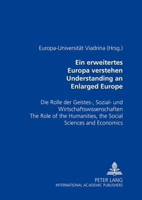 Ein Erweitertes Europa Verstehen Understanding an Enlarged Europe: Die Rolle der Geistes-, Sozial- und Wirtschaftswissenschaften The Role of the Humanities, the Social Sciences and Economics (Paperback)