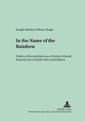 In the Name of the Rainbow: Politics of Reconciliation as a Priority of Social Pastoral Care in South Africa and Malawi - Regensburger Studien zur Theologie 57 (Paperback)