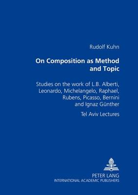 On Composition as Method and Topic: Studies on the Work of L. B. Alberti, Leonardo, Michelangelo, Raphael, Rubens, Picasso, Bernini and Ignaz Guenther Tel Aviv Lectures (Paperback)