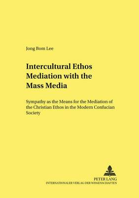 Intercultural Ethos Mediation with the Mass Media: Sympathy as the Means for the Mediation of the Christian Ethos in the Modern Confucian Society - Forum Interdisziplinare Ethik 27 (Paperback)