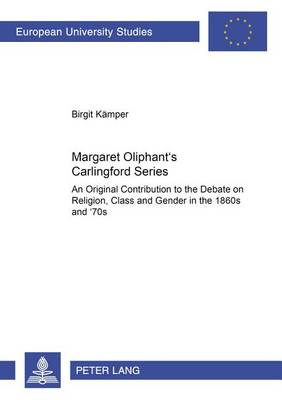 Margaret Oliphant's Carlingford Series: An Original Contribution to the Debate on Religion, Class and Gender in the 1860s and '70s - Europaische Hochschulschriften Reihe 14: Angelsachsische Sprache und Literatur 383 (Paperback)