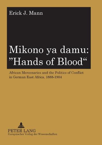 Mikono Ya Damu: Hands of Blood: African Mercenaries and the Politics of Conflict in German East Africa, 1888-1904 (Paperback)