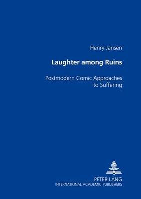 Laughter Among the Ruins: Postmodern Comic Approaches to Suffering (Paperback)