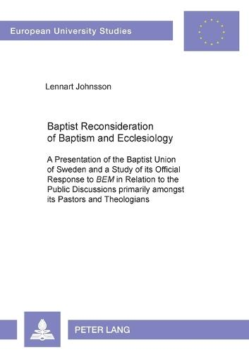 Baptist Reconsideration of Baptism and Ecclesiology: A Presentation of the Baptist Union of Sweden and a Study of Its Official Response to BEM in Relation to the Public Discussions Primarily Amongst Its Pastors and Theologians - Europaische Hochschulschriften/European University Studies/Publications Universitaires Europeennes Reihe 23: Theologie/Series 23: Theology/Serie 23: Theologie 716 (Paperback)
