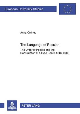 The Language of Passion: The Order of Poetics and the Construction of a Lyric Genre 1746-1806 - European University Studies, Series 18: Comparative Literature 104 (Paperback)