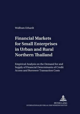 Financial Markets for Small Enterprises in Urban and Rural Northern Thailand: Empirical Analysis on the Demand for and Supply of Financial Services, with Particular Emphasis on the Determinants of Credit Access and Borrower Transaction Costs - Development Economics & Policy 28 (Paperback)