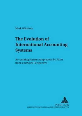 The Evolution of International Accounting Systems: Accounting System Adoptions by Firms from a Network Perspective - Betriebswirtschaftliche Studien Rechnungs- Und Finanzwesen, Organisation Und Institution 55 (Paperback)