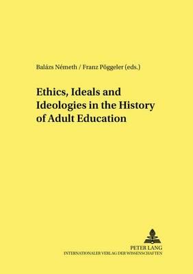 Ethics, Ideals and Ideologies in the History of Adult Education - Studien zur Padagogik, Andragogik und Gerontagogik/Studies in Pedagogy, Andragogy, and Gerontagogy 53 (Paperback)