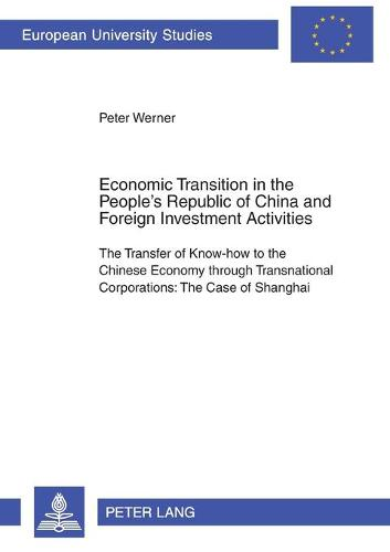 Economic Transition in the People's Republic of China and Foreign Investment Activities: The Transfer of Know-How to the Chinese Economy Through Transnational Corporations: The Case of Shanghai - Europaische Hochschulschriften Reihe 5: Volks- und Betriebswirtschaft 2824 (Paperback)