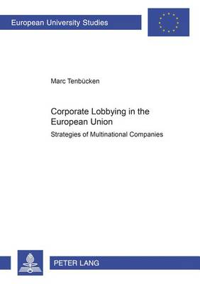 Corporate Lobbying in the European Union: Strategies of Multinational Companies - European University Studies, Series 31: Political Science v. 446 (Paperback)