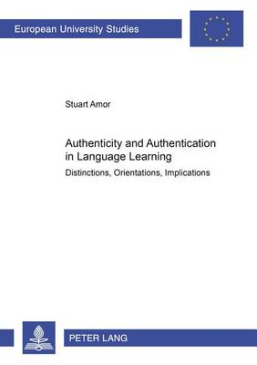 Authenticity and Authentication in Language Learning: Distinctions, Orientations, Implications - European University Studies, Series 11: Education v. 850 (Paperback)