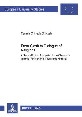 From Clash to Dialogue of Religions: A Socio-ethical Analysis of the Christian-Islamic Tension in a Pluralistic Nigeria - Europaische Hochschulschriften/European University Studies/Publications Universitaires Europeennes Reihe 23: Theologie/Series 23: Theology/Serie 23: Theologie 745 (Paperback)