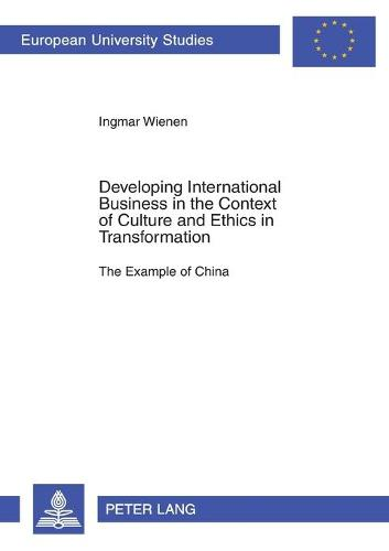 Developing International Business in the Context of Culture and Ethics in Transformation: The Example of China - Europaische Hochschulschriften Reihe 5: Volks- und Betriebswirtschaft 2899 (Paperback)