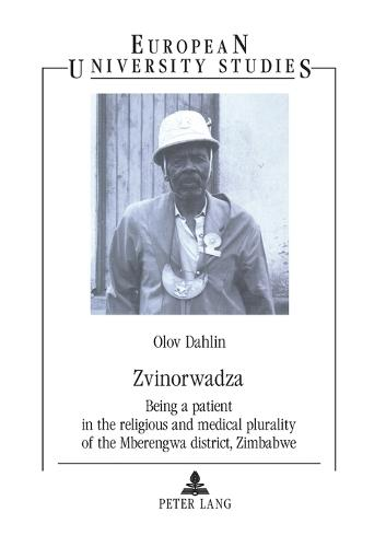 Zvinorwadza: Being a Patient in the Religious and Medical Plurality of the Mberengwa District, Zimbabwe - Europaische Hochschulschriften/European University Studies/Publications Universitaires Europeennes Reihe 23: Theologie/Series 23: Theology/Serie 23: Theologie 748 (Paperback)