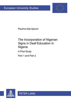 The Incorporation of Nigerian Signs in Deaf Education in Nigeria: A Pilot Study Part 1 and 2 - Europaische Hochschulschriften/European University Studies/Publications Universitaires Europeennes Reihe 11: Padagogik/Series 11: Education/Serie 11: Pedagogie 887 (Paperback)