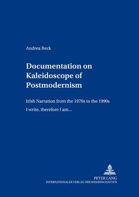 "Documentation on Kaleidoscope of Postmodernism: Irish Narration from the 1970s to the 1990s ""I Write,Therefore I am..."" - Britannia Texts in English: Literature, Culture, History from Early Modern Times to  the Present v. 12 (Paperback)"