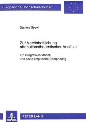 Zur Vereinheitlichung Attributionstheoretischer Ansaetze: Ein Integratives Modell Und Seine Empirische Ueberpruefung - Europaeische Hochschulschriften / European University Studie 1707 (Paperback)
