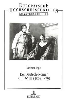 Der Deutsch-Roemer Emil Wolff (1802-1879): Bildhauer, Antikenrestaurator Und Kunstagent - Europaeische Hochschulschriften / European University Studie 239 (Paperback)