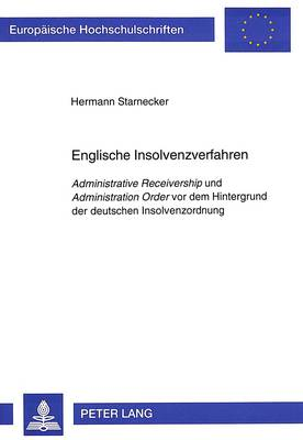 Englische Insolvenzverfahren: Administrative Receivership Und Administration Order VOR Dem Hintergrund Der Deutschen Insolvenzordnung - Europaeische Hochschulschriften / European University Studie 1772 (Paperback)