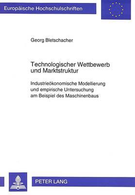 Technologischer Wettbewerb Und Marktstruktur: Industrieoekonomische Modellierung Und Empirische Untersuchung Am Beispiel Des Maschinenbaus - Europaeische Hochschulschriften / European University Studie 1777 (Paperback)