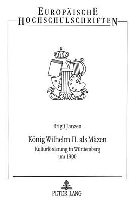 Koenig Wilhelm II. ALS Maezen: Kulturfoerderung in Wuerttemberg Um 1900 - Europaeische Hochschulschriften / European University Studie 663 (Paperback)