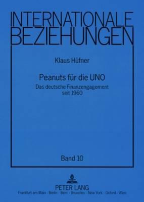 Peanuts Fuer Die Uno: Das Deutsche Finanzengagement Seit 1960 - Internationale Beziehungen 10 (Paperback)