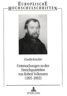 Untersuchungen Zu Den Streichquartetten Von Robert Volkmann (1815-1883): Ein Komponist Zwischen Schumann Und Brahms - Europaeische Hochschulschriften / European University Studie 154 (Paperback)