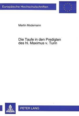 Die Taufe in Den Predigten Des Hl. Maximus V. Turin - Europaische Hochschulschriften. Reihe XXIII, Theologie, 537 (Hardback)