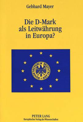 Die D-Mark ALS Leitwaehrung in Europa?: Eine Untersuchung Ueber Die Sonderstellungen Der Bundesbank Und Der D-Mark in Europa (Paperback)