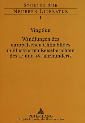 Wandlungen Des Europaeischen Chinabildes in Illustrierten Reiseberichten Des 17. Und 18. Jahrhunderts - Studien Zur Neueren Literatur 1 (Paperback)