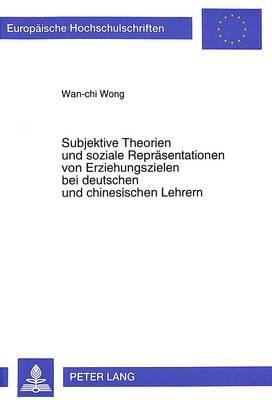 Subjektive Theorien Und Soziale Repraesentationen Von Erziehungszielen Bei Deutschen Und Chinesischen Lehrern - European University Studies. Series VI, Psychology 543 (Paperback)