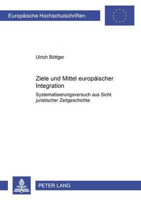 Ziele Und Mittel Europaeischer Integration: Systematisierungsversuch Aus Sicht Juristischer Zeitgeschichte - Europaeische Hochschulschriften / European University Studie 3500 (Paperback)