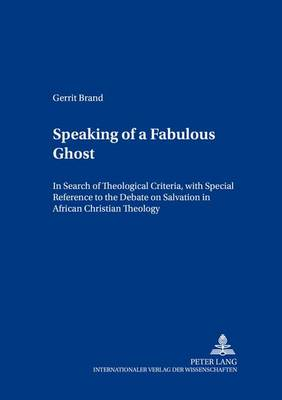 Speaking of a Fabulous Ghost: In Search of Theological Criteria, with Special Reference to the Debate on Salvation in African Christian Theology - Contributions to Philosophical Theology 7 (Paperback)