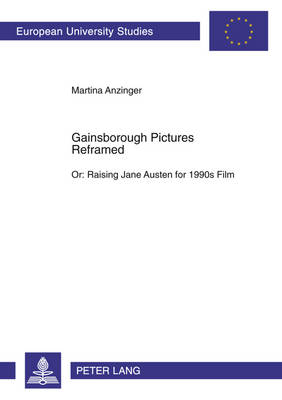 Gainsborough Pictures Reframed: Or: Raising Jane Austen for 1990s Film A Film-Historic and Film-Analytical Study of the 1995 Films Sense and Sensibility and Persuasion - Europaische Hochschulschriften Reihe 14: Angelsachsische Sprache und Literatur 397 (Paperback)