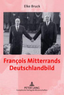 Francois Mitterrands Deutschlandbild: Perzeption Und Politik Im Spannungsfeld Deutschland-, Europa- Und Sicherheitspolitischer Entscheidungen 1989-1992 (Paperback)