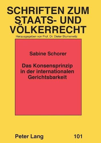Das Konsensprinzip in Der Internationalen Gerichtsbarkeit - Schriften Zum Staats- Und Voelkerrecht 101 (Paperback)