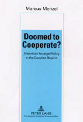 Doomed to Cooperate?: American Foreign Policy in the Caspian Region (Paperback)