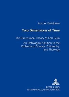 Two Dimensions of Time: The Dimensional Theory of Karl Heim an Ontological Solution to the Problems of Science, Philosophy, and Theology (Paperback)