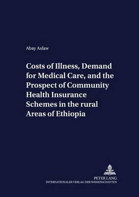 Costs of Illness, Demand for Medical Care, and the Prospect of Community Health Insurance Schemes in the Rural Areas of Ethiopia - Development Economics & Policy 34 (Paperback)
