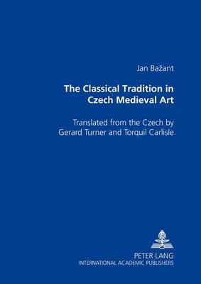 The Classical Tradition in Czech Medieval Art: Translated from the Czech by Gerard Turner and Torquil Carlisle (Paperback)