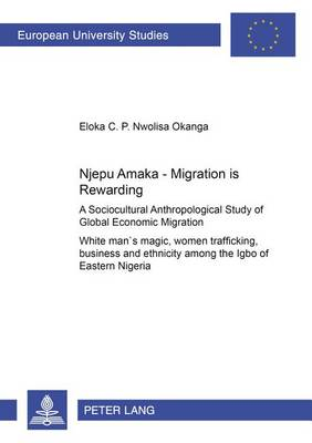 Njepu Amaka - Migration is Rewarding: A Sociocultural Anthropological Study of Global Economic Migration White Man's Magic,Women Trafficking,Business and Ethnicity Among the Igbo of Eastern Nigeria (Paperback)