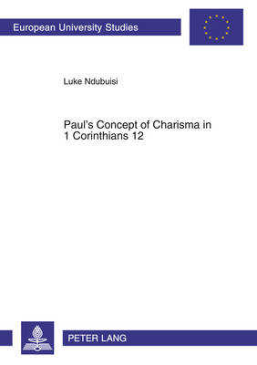 Paul's Concept of Charisma in 1 Corinthians 12: With Emphasis on Nigerian Charismatic Movement - Europaische Hochschulschriften/European University Studies/Publications Universitaires Europeennes Reihe 23: Theologie/Series 23: Theology/Serie 23: Theologie 765 (Paperback)