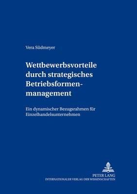 Wettbewerbsvorteile Durch Strategisches Betriebsformenmanagement: Ein Dynamischer Bezugsrahmen Fuer Einzelhandelsunternehmen - Beitraege Zum Controlling 5 (Paperback)