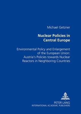 Nuclear Policies in Central Europe: Environmental Policy and Enlargement of the European Union: Austria's Policies Towards Nuclear Reactors in Neighboring Countries (Paperback)