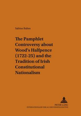 The Pamphlet Controversy About Wood's Halfpence (1722-25) and the Tradition of Irish Constitutional Nationalism - Munsteraner Monographien Zur Englischen Literatur / Munster Monographs on English Literature 27 (Paperback)
