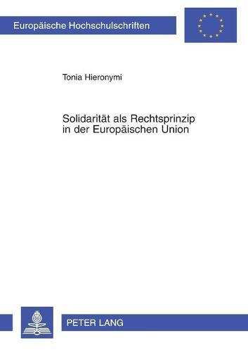 Solidaritaet ALS Rechtsprinzip in Der Europaeischen Union - Europaeische Hochschulschriften / European University Studie 3661 (Paperback)