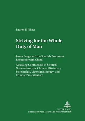 """Striving for the """"Whole Duty of Man"""": James Legge and the Scottish Protestant Encounter with China Assessing Confluences in Scottish Nonconformism, Chinese Missionary Scholarship, Victorian Sinology, and Chinese Protestantism Volume I and Volume II - Scottish Studies International - Publications of the Scottish Studies Centre, Johannes Gutenberg-Universitat Mainz in Germersheim 34 (Paperback)"""