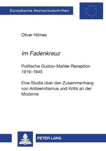 """""""im Fadenkreuz"""": Politische Gustav-Mahler-Rezeption 1919-1945- Eine Studie Ueber Den Zusammenhang Von Antisemitismus Und Kritik an Der Moderne - Europaeische Hochschulschriften / European University Studie 958 (Paperback)"""